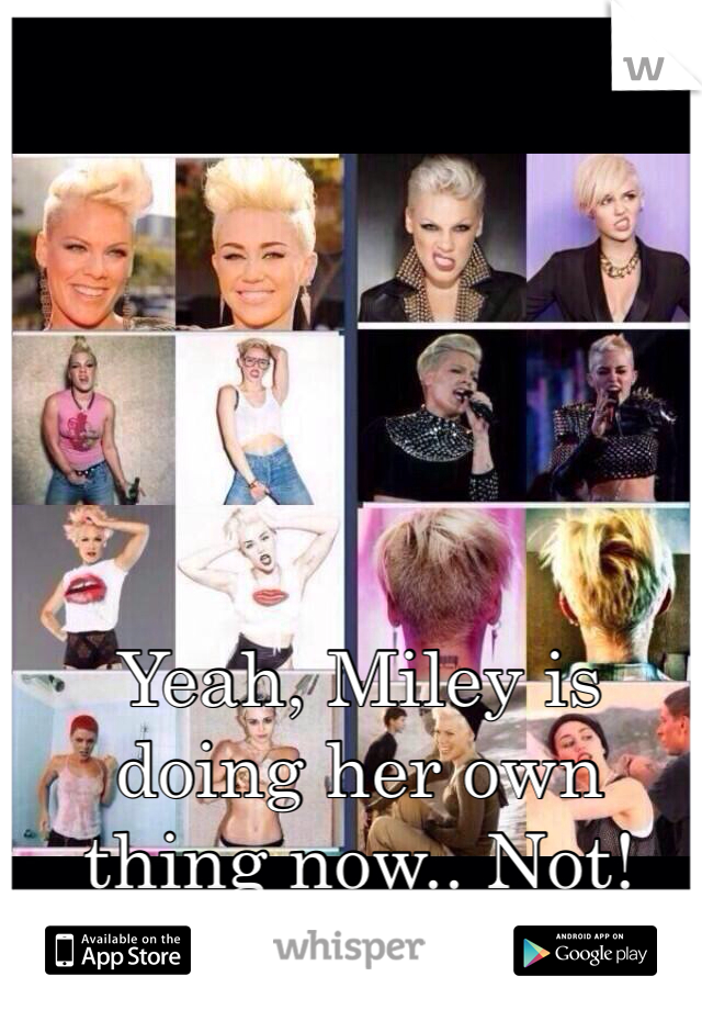 Yeah, Miley is doing her own thing now.. Not!