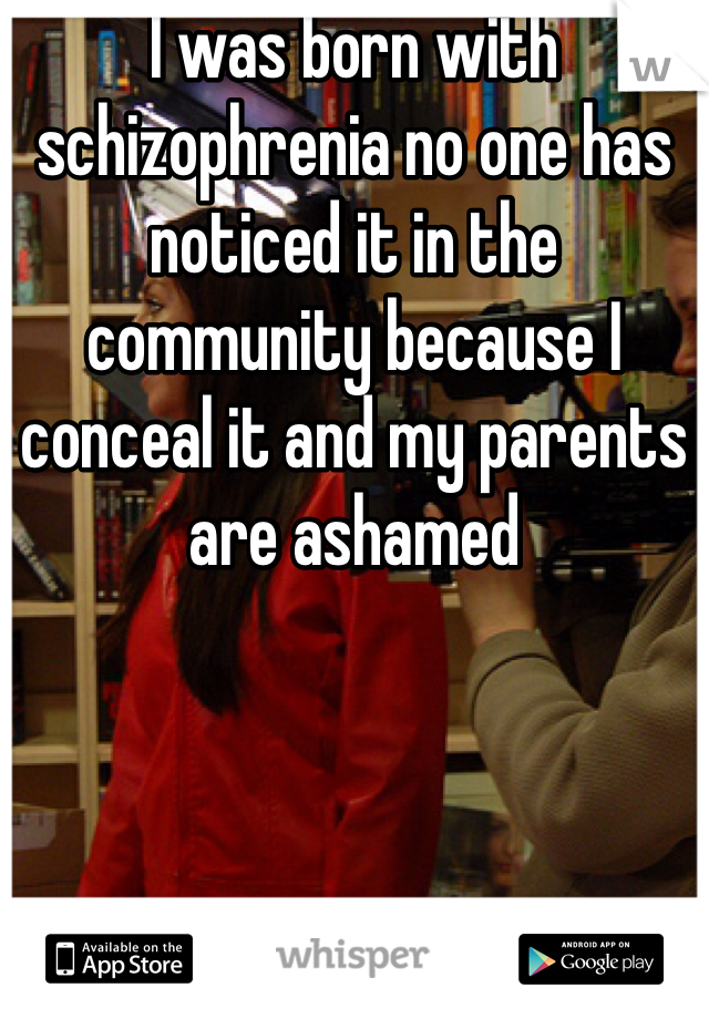 I was born with schizophrenia no one has noticed it in the community because I conceal it and my parents are ashamed