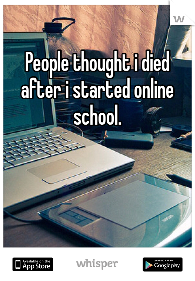 People thought i died after i started online school.