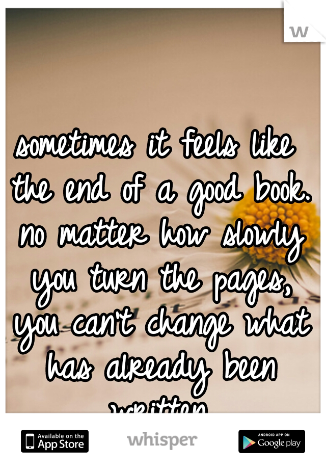 sometimes it feels like the end of a good book. no matter how slowly you turn the pages, you can't change what has already been written.