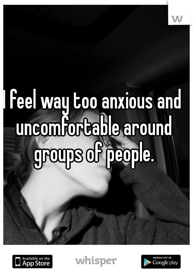 I feel way too anxious and uncomfortable around groups of people.