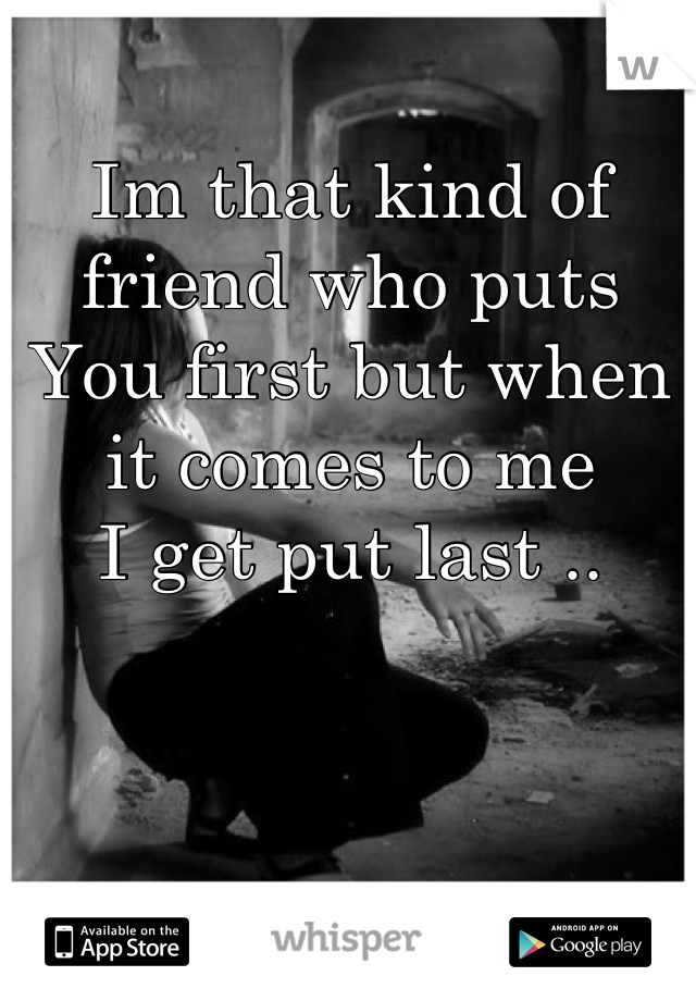 Im that kind of friend who puts You first but when it comes to me I get put last ..