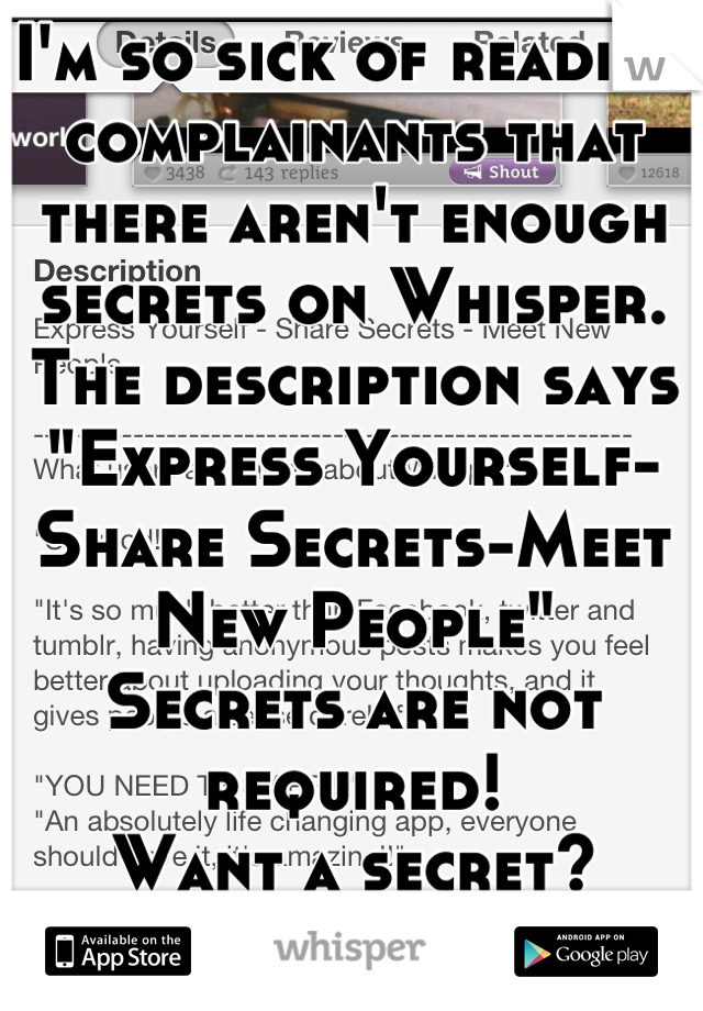 "I'm so sick of reading complainants that there aren't enough secrets on Whisper. The description says ""Express Yourself-Share Secrets-Meet New People"" Secrets are not required! Want a secret? Get a BFF"