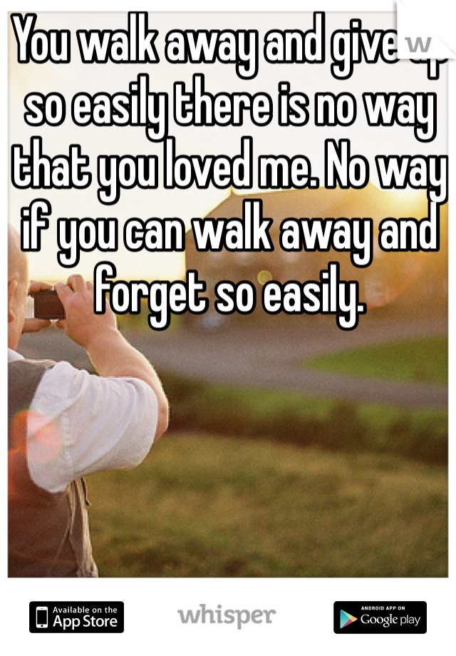 You walk away and give up so easily there is no way that you loved me. No way if you can walk away and forget so easily.