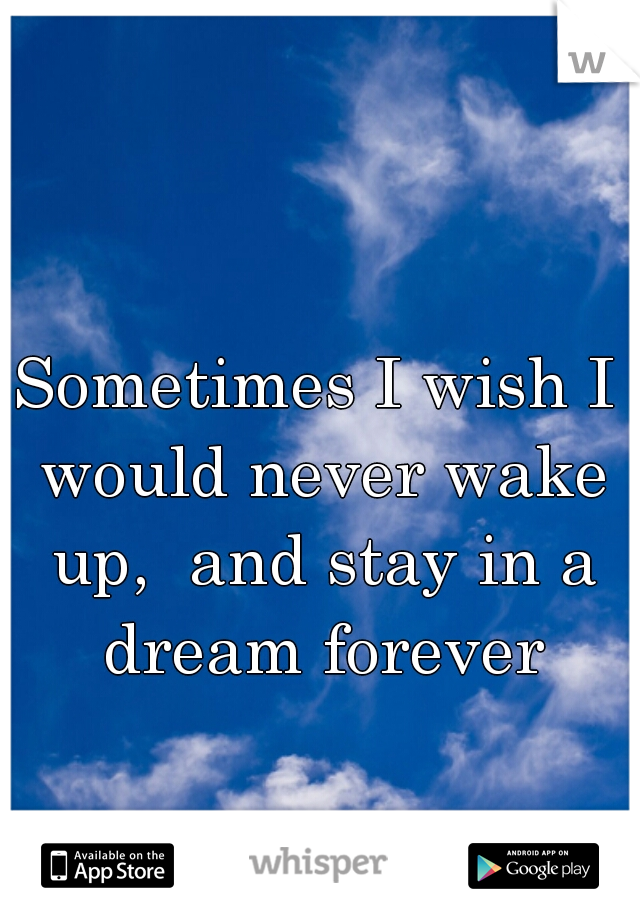 Sometimes I wish I would never wake up,  and stay in a dream forever