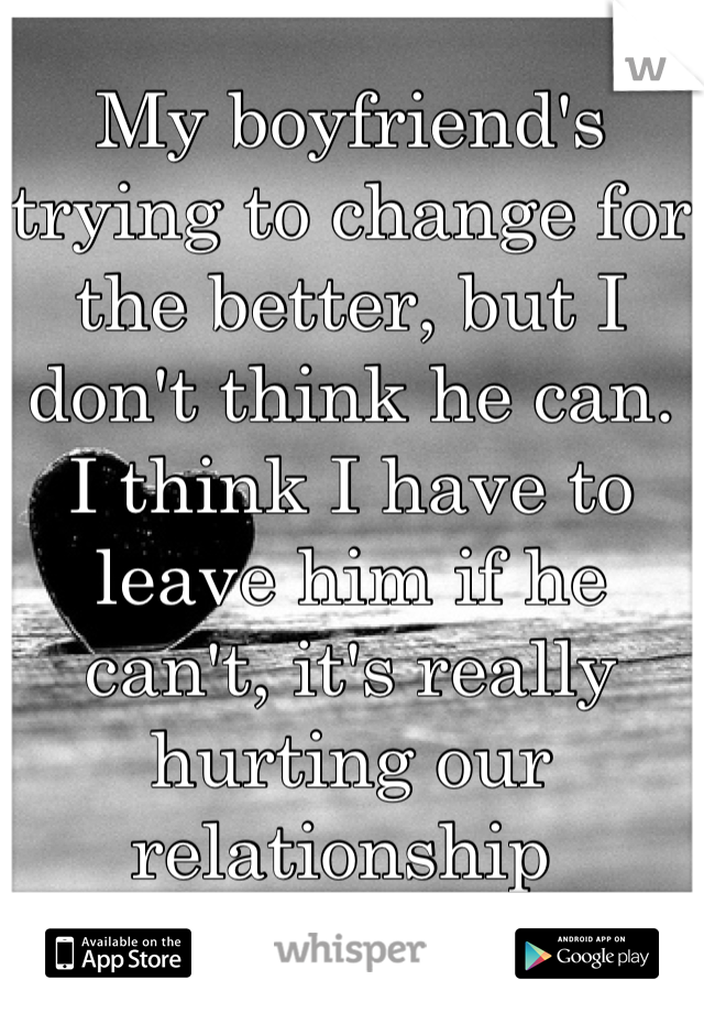 My boyfriend's trying to change for the better, but I don't think he can. I think I have to leave him if he can't, it's really hurting our relationship