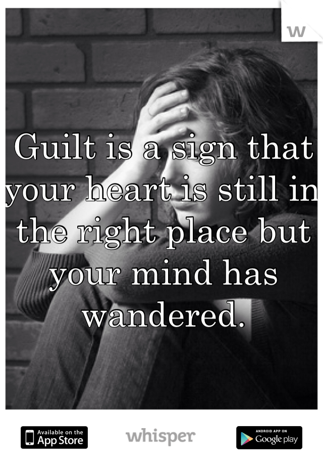 Guilt is a sign that your heart is still in the right place but your mind has wandered.