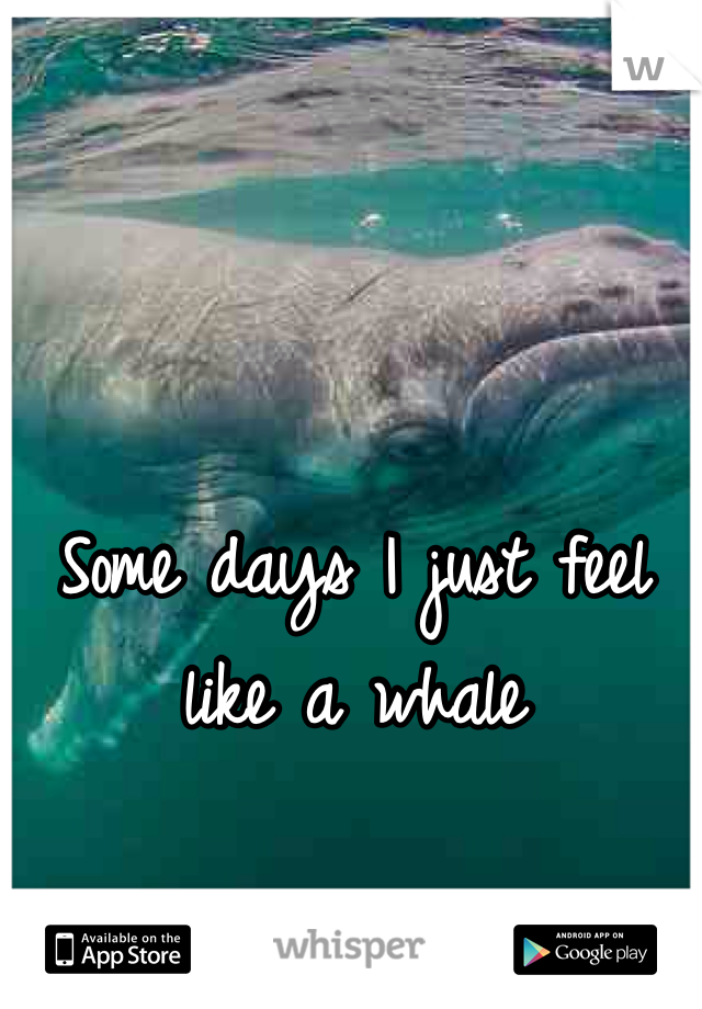 Some days I just feel like a whale