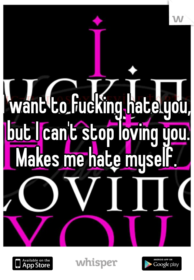 I want to fucking hate you, but I can't stop loving you. Makes me hate myself.