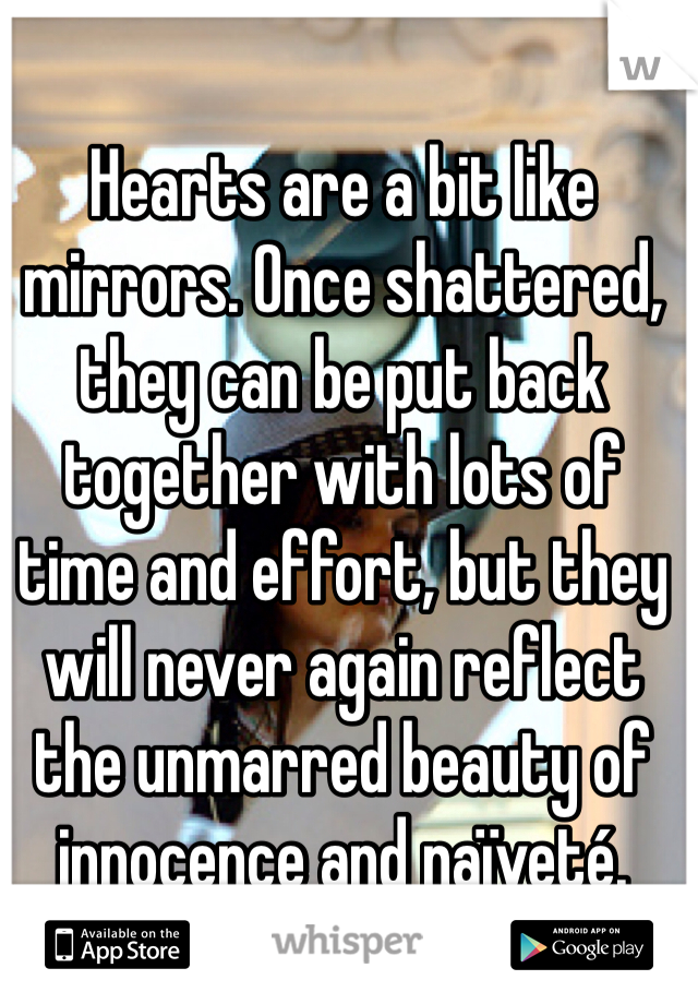 Hearts are a bit like mirrors. Once shattered, they can be put back together with lots of time and effort, but they will never again reflect the unmarred beauty of innocence and naïveté.