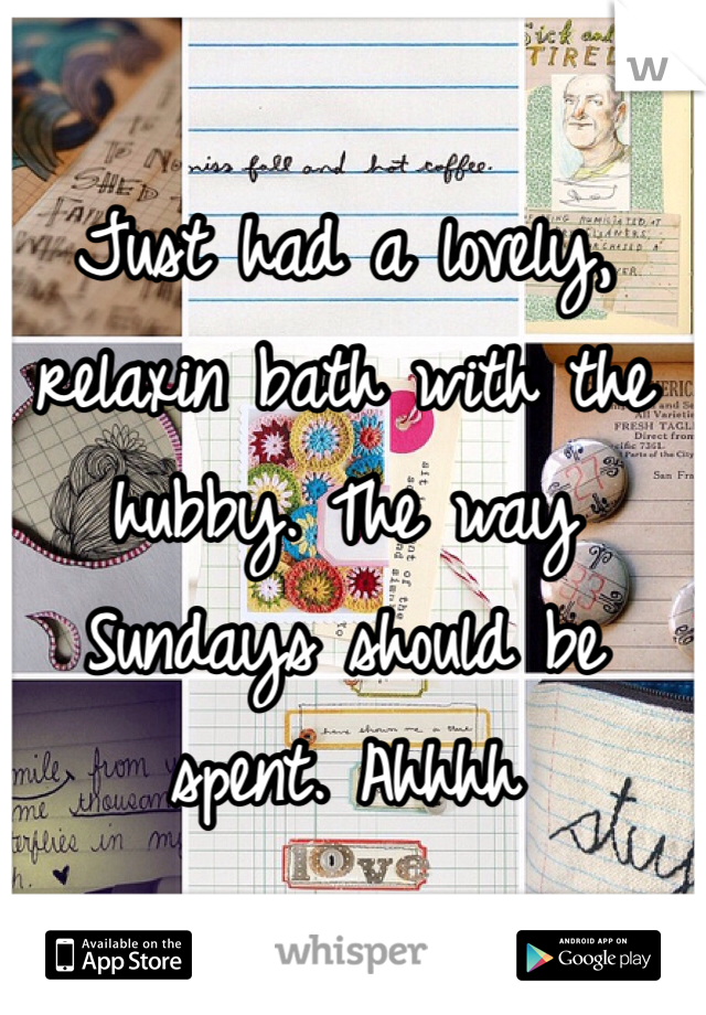 Just had a lovely, relaxin bath with the hubby. The way Sundays should be spent. Ahhhh