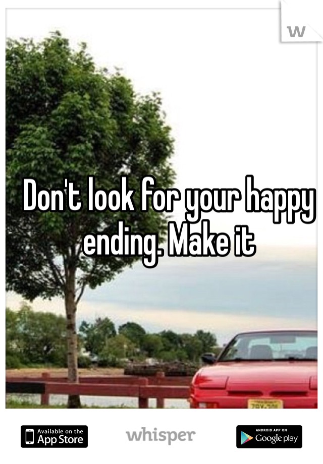 Don't look for your happy ending. Make it