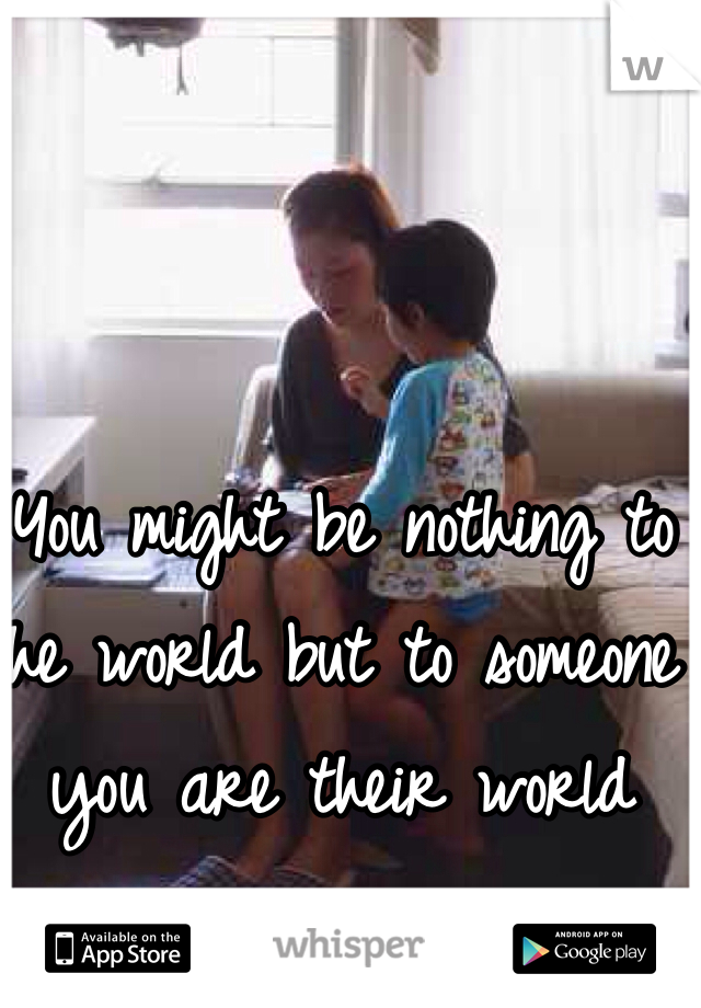 You might be nothing to the world but to someone you are their world