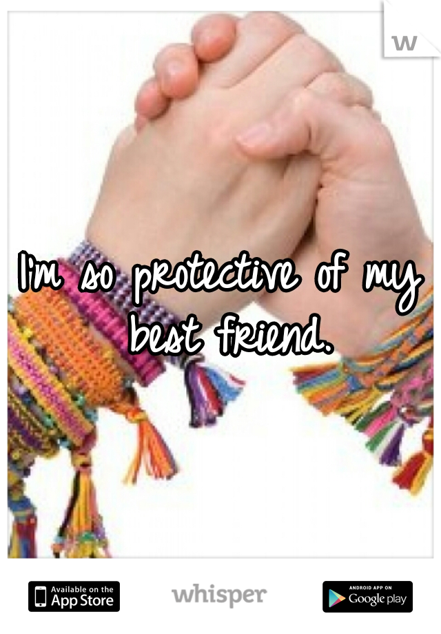 I'm so protective of my best friend.