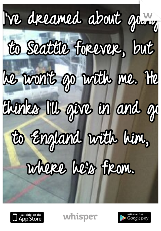 I've dreamed about going to Seattle forever, but he won't go with me. He thinks I'll give in and go to England with him, where he's from.