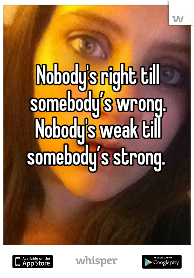 Nobody's right till somebody's wrong. Nobody's weak till somebody's strong.