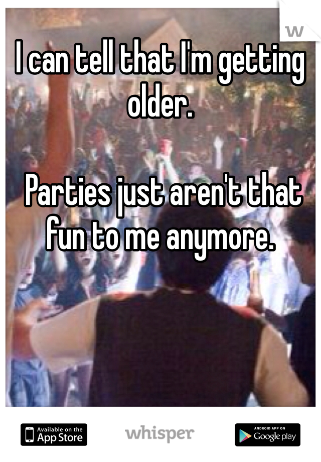 I can tell that I'm getting older.   Parties just aren't that fun to me anymore.