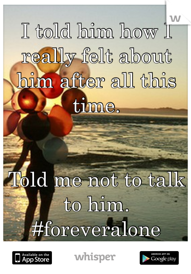 I told him how I really felt about him after all this time.   Told me not to talk to him. #foreveralone