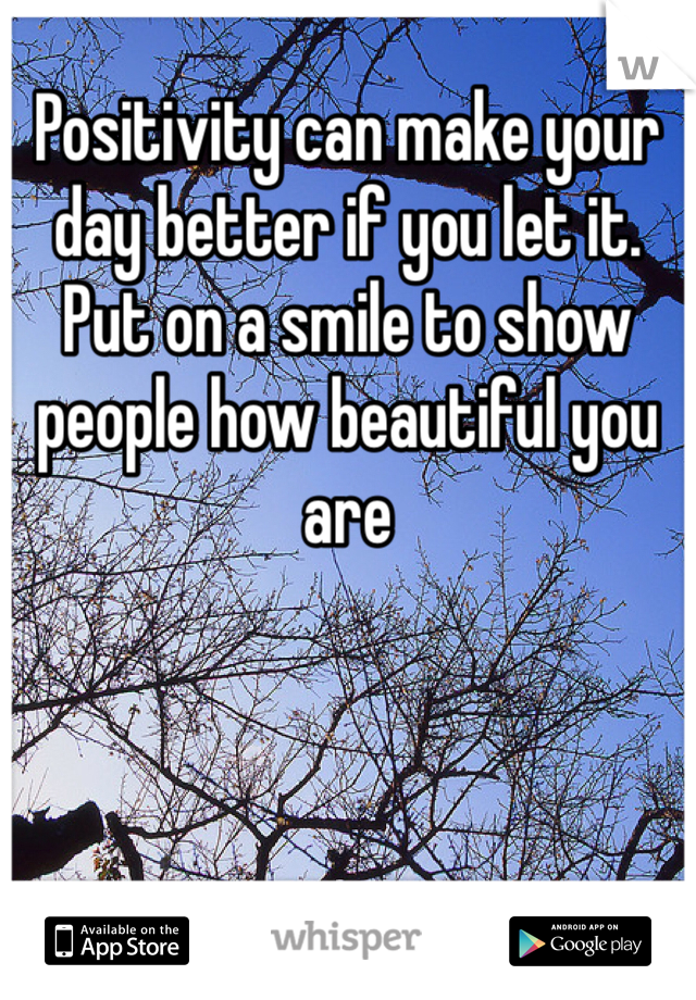 Positivity can make your day better if you let it. Put on a smile to show people how beautiful you are
