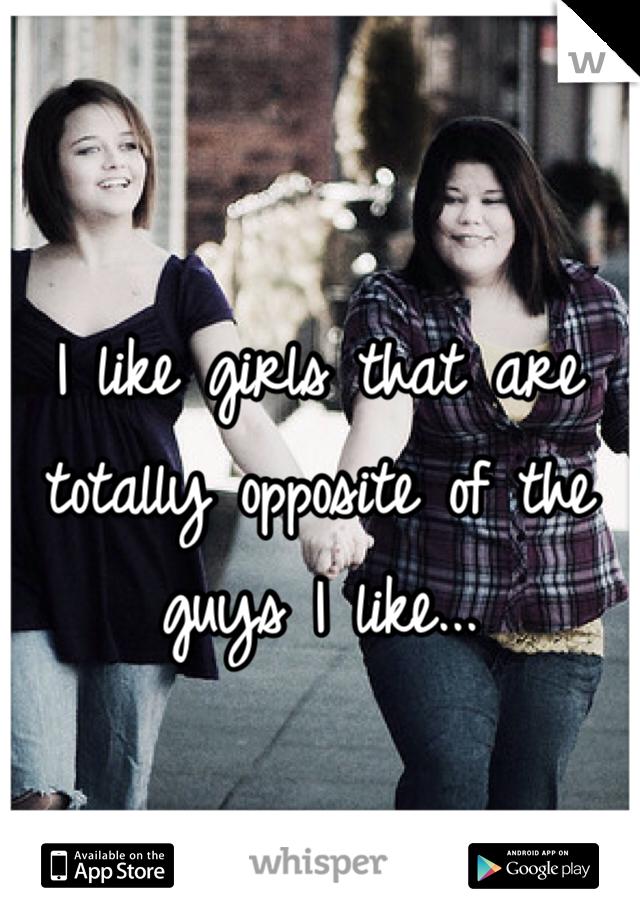 I like girls that are totally opposite of the guys I like...