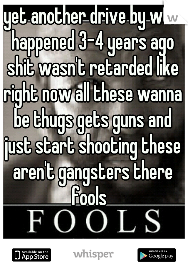 yet another drive by wtf happened 3-4 years ago shit wasn't retarded like right now all these wanna be thugs gets guns and just start shooting these aren't gangsters there fools