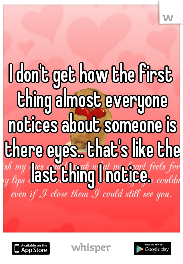 I don't get how the first thing almost everyone notices about someone is there eyes.. that's like the last thing I notice.