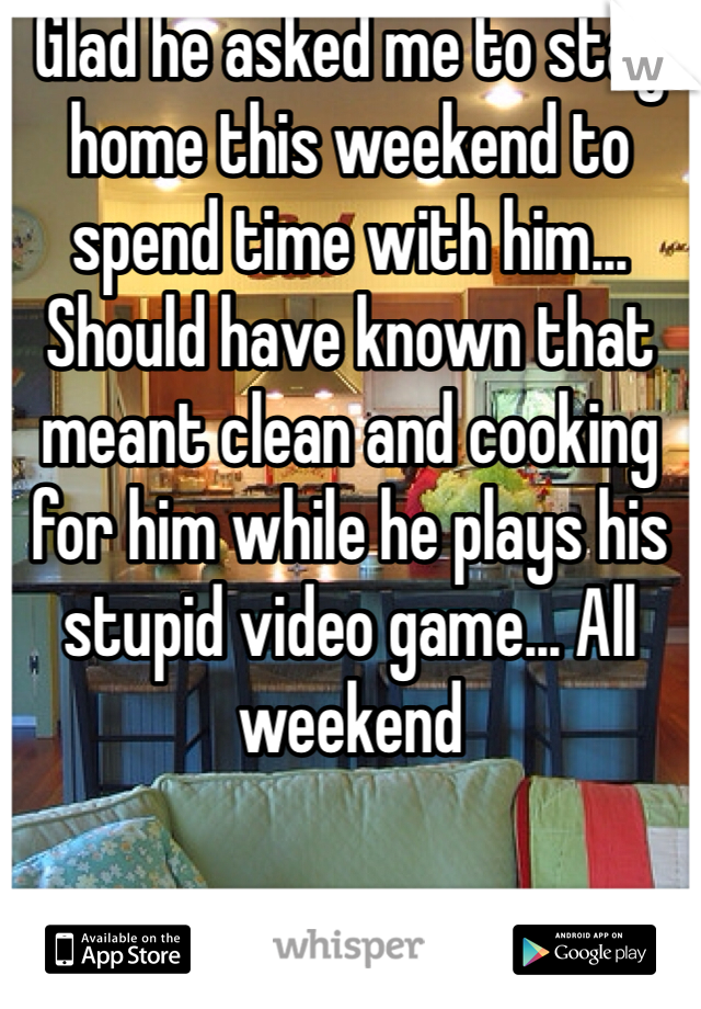 Glad he asked me to stay home this weekend to spend time with him... Should have known that meant clean and cooking for him while he plays his stupid video game... All weekend