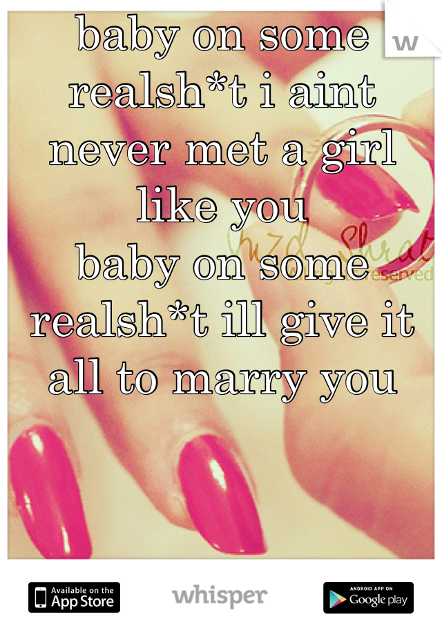 baby on some realsh*t i aint never met a girl like you baby on some realsh*t ill give it all to marry you