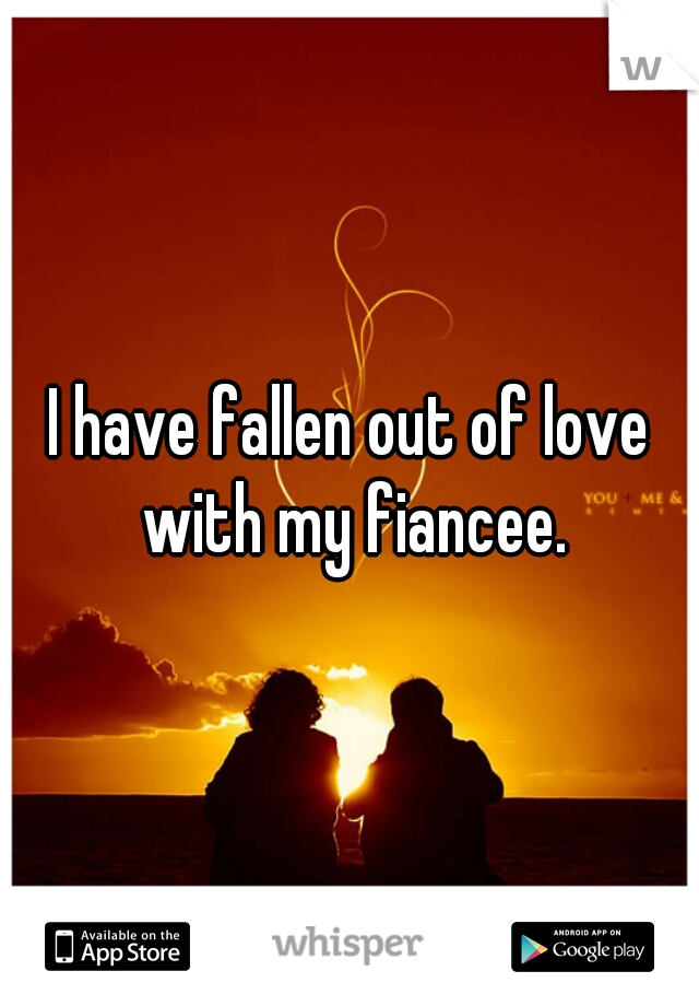 I have fallen out of love with my fiancee.