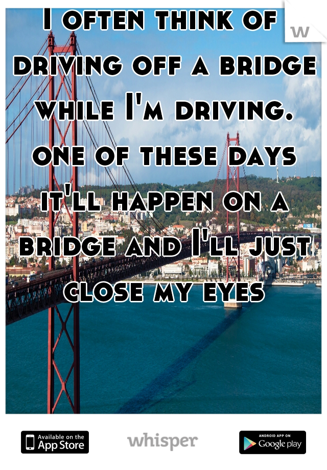 I often think of driving off a bridge while I'm driving. one of these days it'll happen on a bridge and I'll just close my eyes