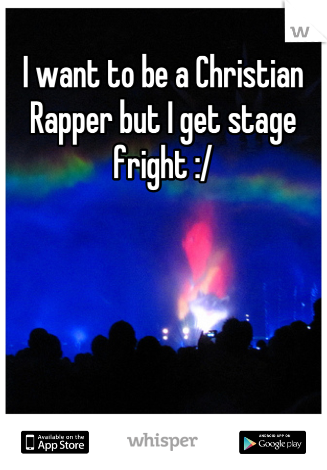 I want to be a Christian Rapper but I get stage fright :/