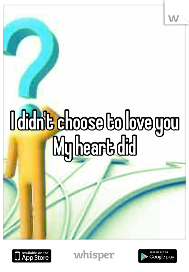 I didn't choose to love you  My heart did