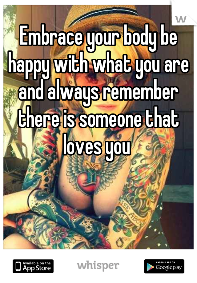 Embrace your body be happy with what you are and always remember there is someone that loves you