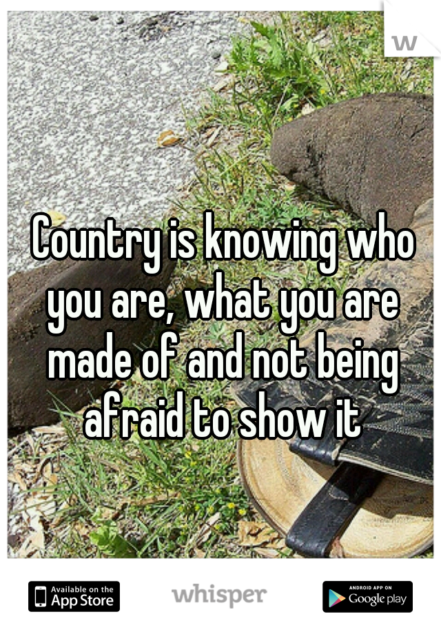 Country is knowing who you are, what you are made of and not being afraid to show it