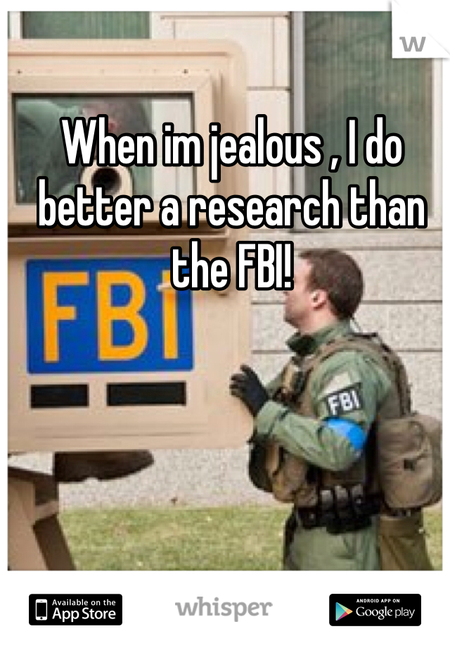 When im jealous , I do better a research than the FBI!