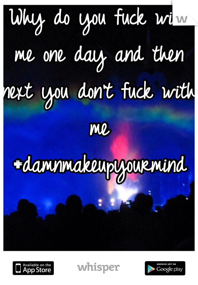 Why do you fuck with me one day and then next you don't fuck with me #damnmakeupyourmind