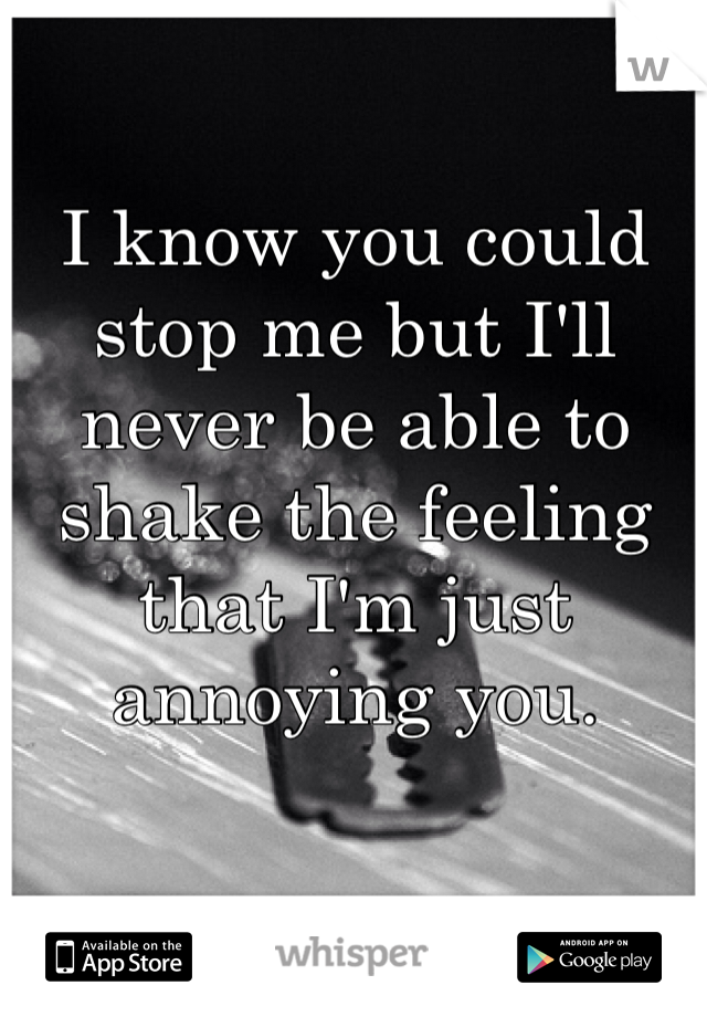 I know you could stop me but I'll never be able to shake the feeling that I'm just annoying you.