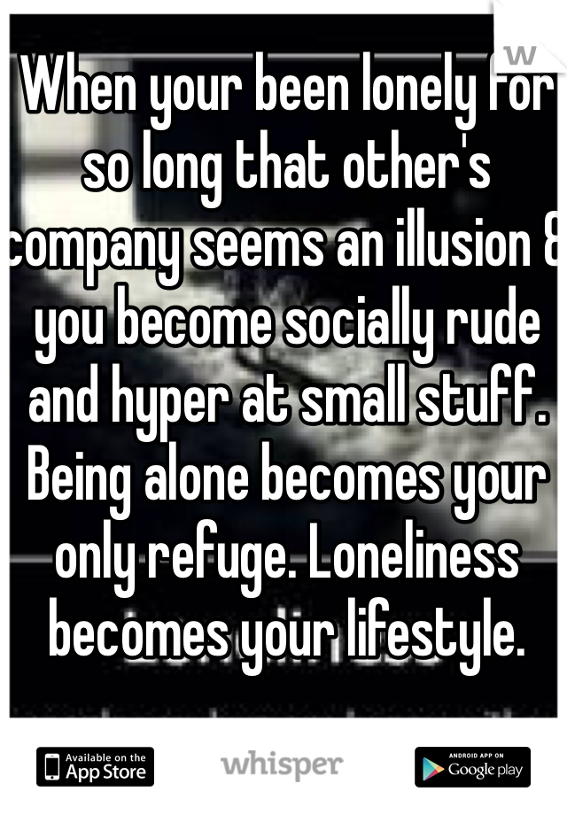 When your been lonely for so long that other's company seems an illusion & you become socially rude and hyper at small stuff. Being alone becomes your only refuge. Loneliness becomes your lifestyle.