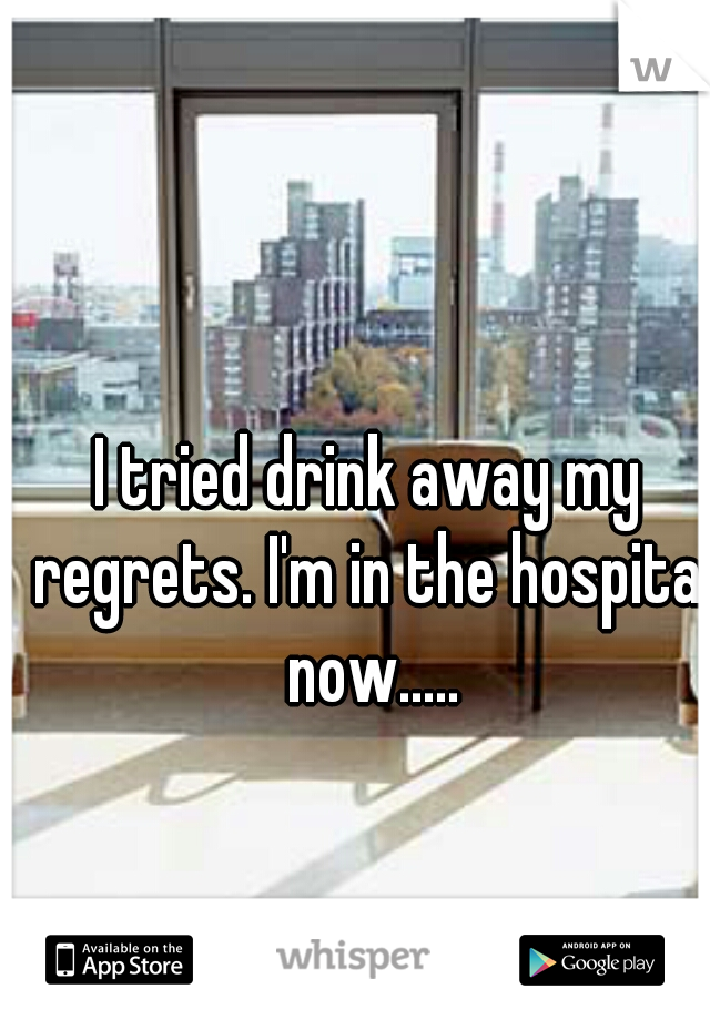 I tried drink away my regrets. I'm in the hospital now.....