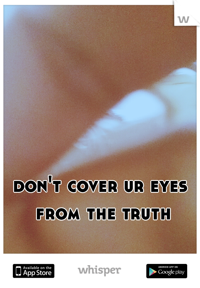 don't cover ur eyes from the truth