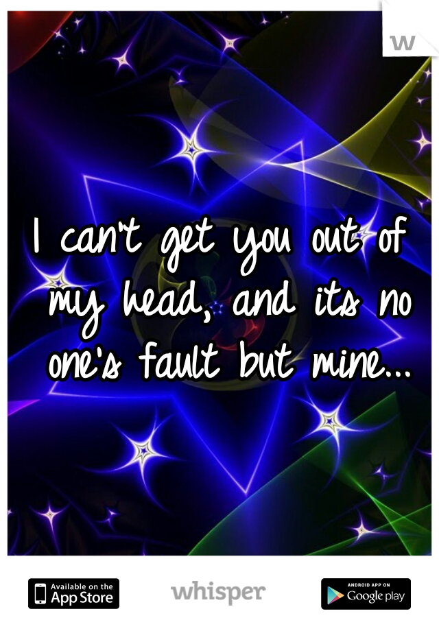 I can't get you out of my head, and its no one's fault but mine...