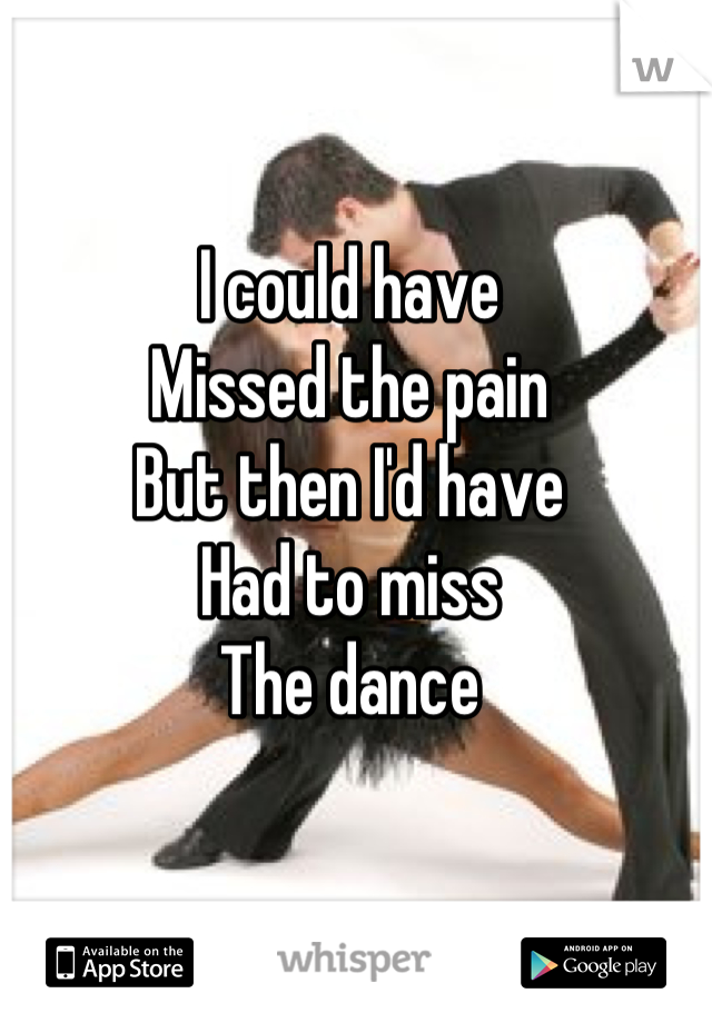 I could have Missed the pain But then I'd have Had to miss The dance