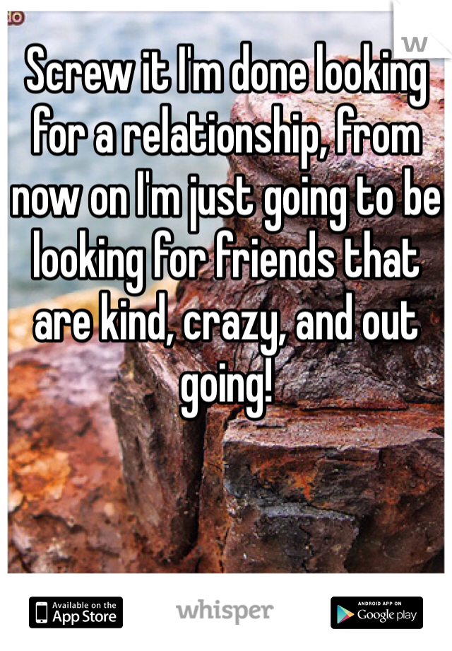 Screw it I'm done looking for a relationship, from now on I'm just going to be looking for friends that are kind, crazy, and out going!