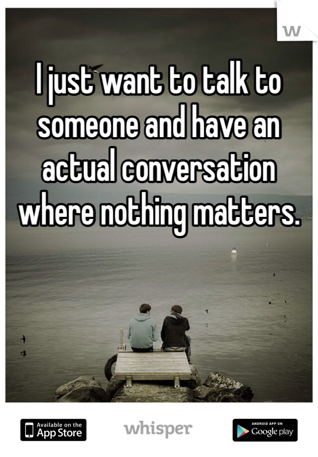 I just want to talk to someone and have an actual conversation where nothing matters.