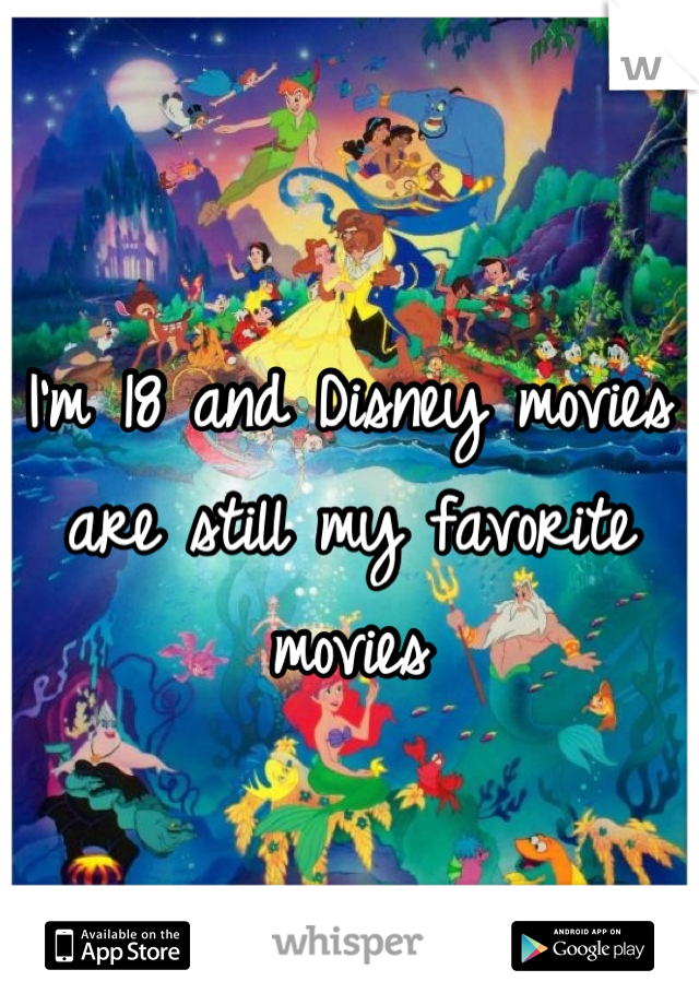 I'm 18 and Disney movies are still my favorite movies