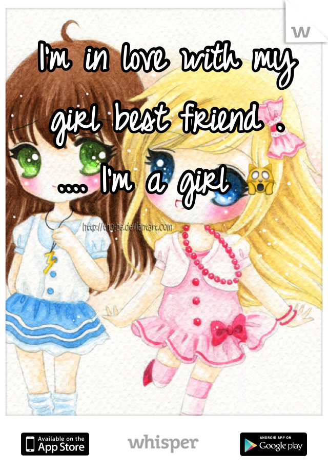 I'm in love with my girl best friend .  .... I'm a girl 🙀