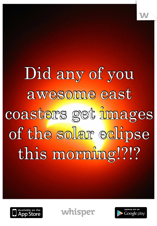 Did any of you awesome east coasters get images of the solar eclipse this morning!?!?