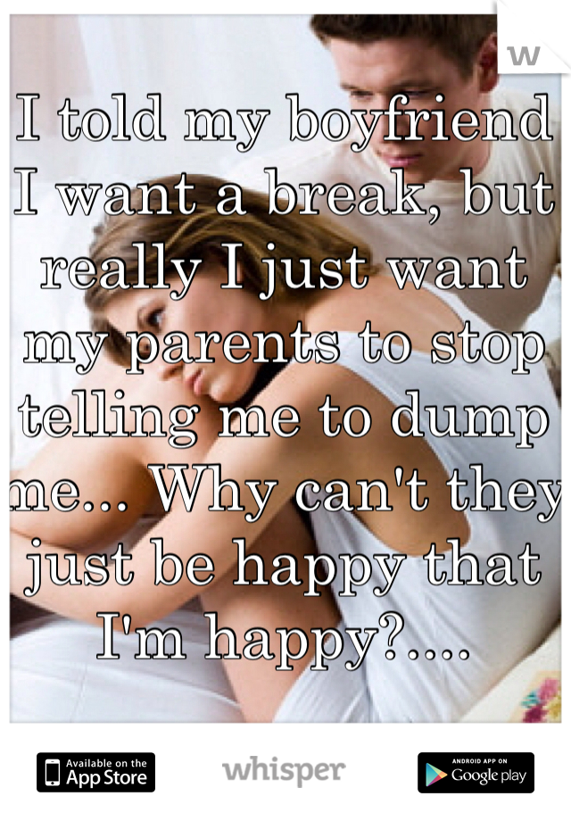 I told my boyfriend I want a break, but really I just want my parents to stop telling me to dump me... Why can't they just be happy that I'm happy?....