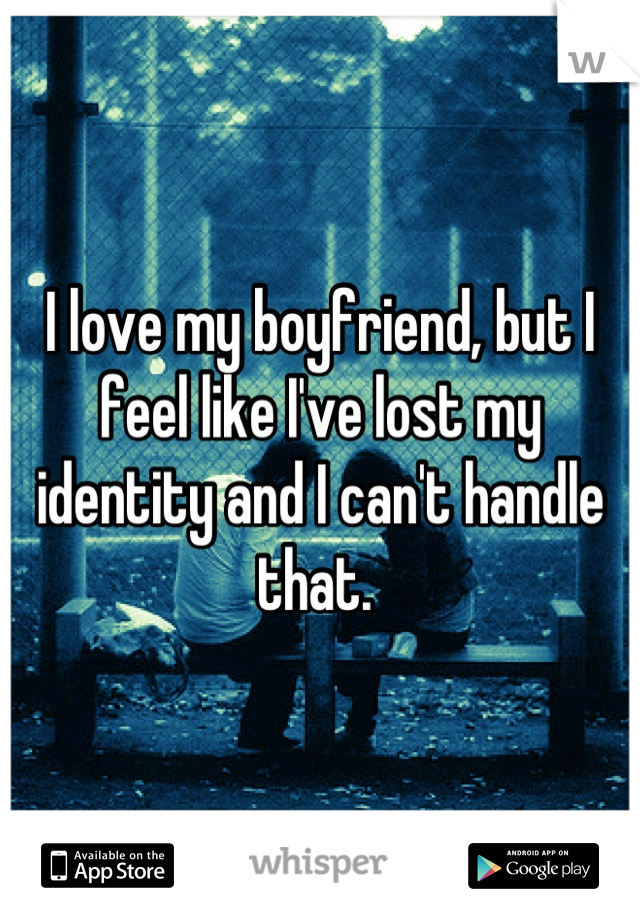 I love my boyfriend, but I feel like I've lost my identity and I can't handle that.