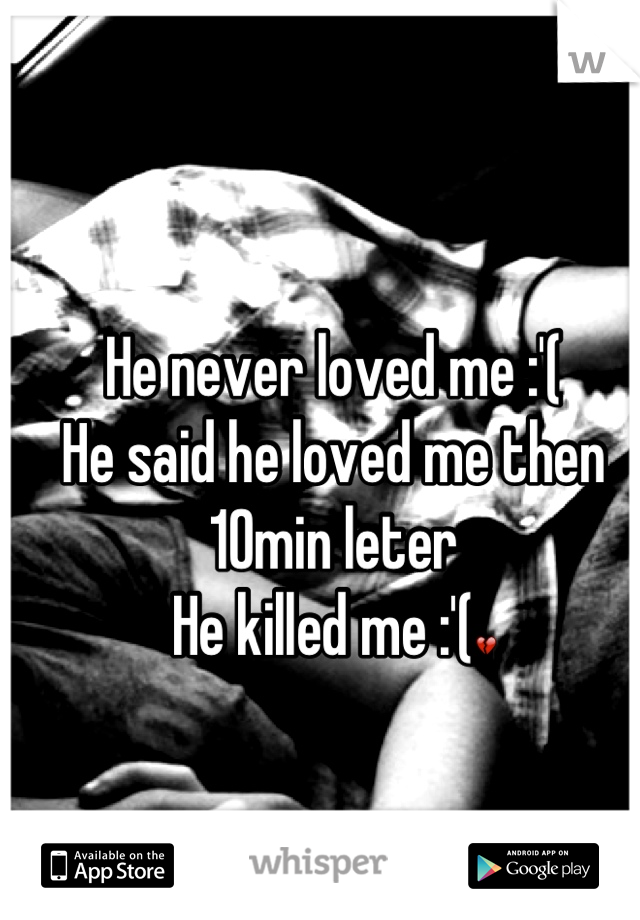 He never loved me :'( He said he loved me then 10min leter  He killed me :'(💔